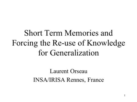 1 Short Term Memories and Forcing the Re-use of Knowledge for Generalization Laurent Orseau INSA/IRISA Rennes, France.