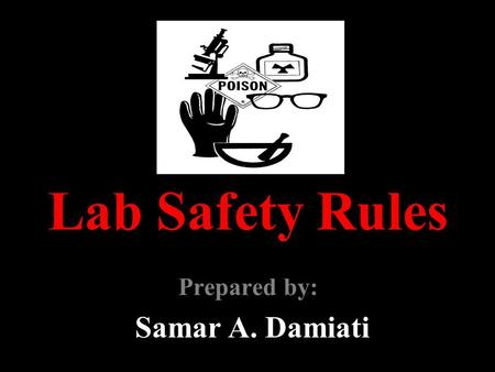 Lab Safety Rules Prepared by: Samar A. Damiati. GENERAL GUIDELINES 1. Follow all written and verbal instructions carefully. If you do not understand a.