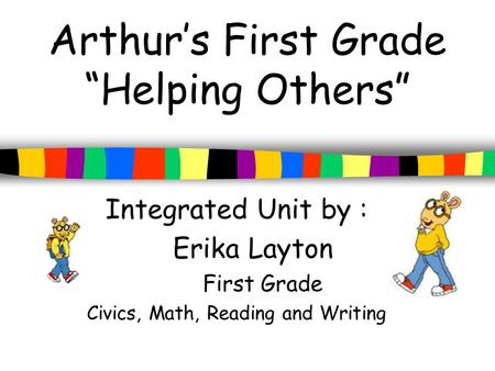 "Arthur's First Grade ""Helping Others"" Integrated Unit by : Erika Layton First Grade Civics, Math, Reading and Writing."