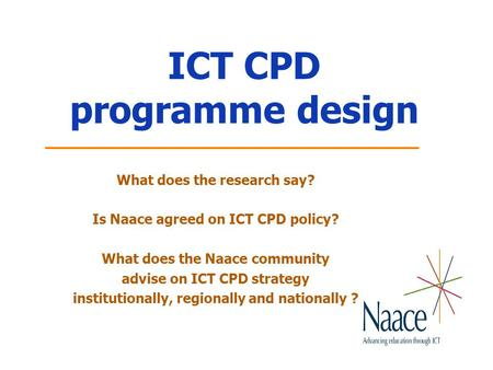 ICT CPD programme design What does the research say? Is Naace agreed on ICT CPD policy? What does the Naace community advise on ICT CPD strategy institutionally,
