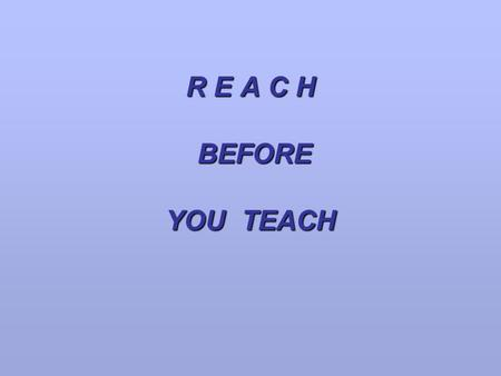 R E A C H BEFORE YOU TEACH.