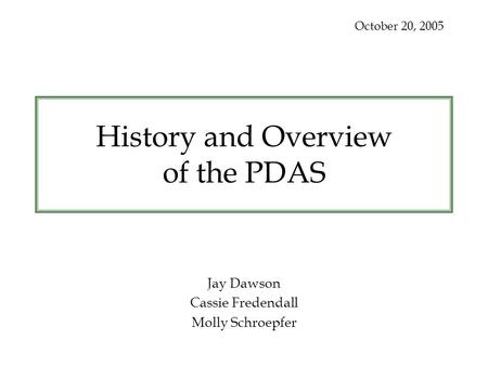 History and Overview of the PDAS Jay Dawson Cassie Fredendall Molly Schroepfer October 20, 2005.