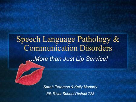 Speech Language Pathology & Communication Disorders …More than Just Lip Service! Sarah Peterson & Kelly Moriarty Elk River School District 728.