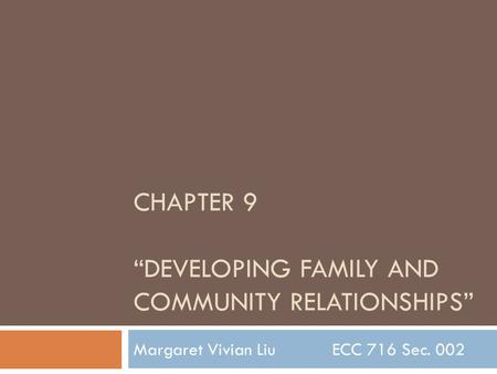 "CHAPTER 9 ""DEVELOPING FAMILY AND COMMUNITY RELATIONSHIPS"" Margaret Vivian Liu ECC 716 Sec. 002."