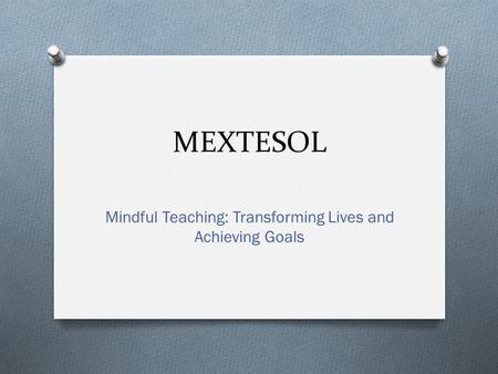 MEXTESOL Mindful Teaching: Transforming Lives and Achieving Goals.