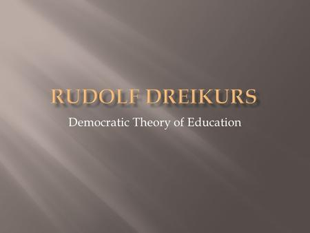 Democratic Theory of Education.  b. 1897 in Vienna, Austria; d. 1972  Earned medical degree from the University of Vienna.  Worked with family and.
