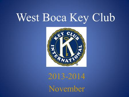 West Boca Key Club 2013-2014 November. Key Club Pledge I pledge, on my honor, to uphold the Objects of Key Club International; to build my home, school.
