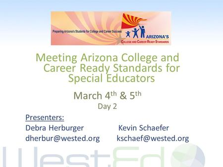 Meeting Arizona College and Career Ready Standards for Special Educators March 4 th & 5 th Day 2 Presenters: Debra Herburger Kevin Schaefer