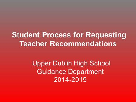 Student Process for Requesting Teacher Recommendations Upper Dublin High School Guidance Department 2014-2015.