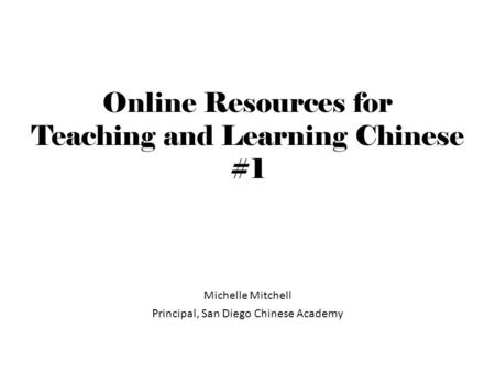 Online Resources for Teaching and Learning Chinese #1 Michelle Mitchell Principal, San Diego Chinese Academy.