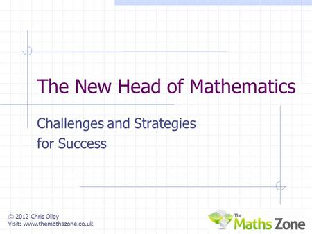 © 2012 Chris Olley Visit: www.themathszone.co.uk The New Head of Mathematics Challenges and Strategies for Success.