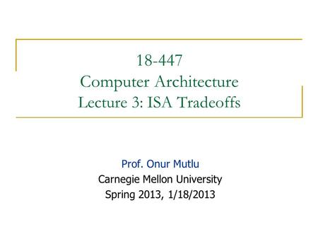 18-447 Computer Architecture Lecture 3: ISA Tradeoffs Prof. Onur Mutlu Carnegie Mellon University Spring 2013, 1/18/2013.