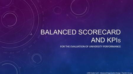 BALANCED SCORECARD AND KPI S FOR THE EVALUATION OF UNIVERSITY PERFORMANCE LUISS Guido Carli – Advanced Organization Design - Charlie's Group.
