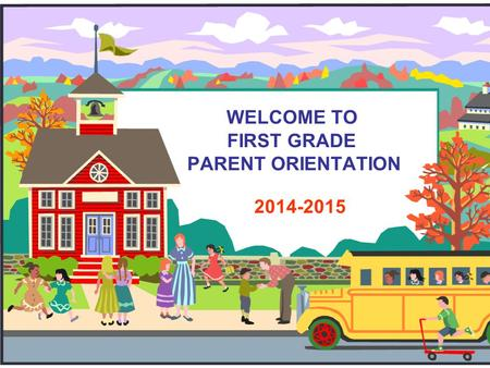 WELCOME TO FIRST GRADE PARENT ORIENTATION 2014-2015.