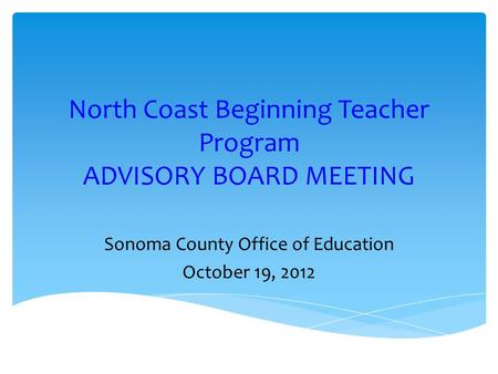 North Coast Beginning Teacher Program ADVISORY BOARD MEETING Sonoma County Office of Education October 19, 2012.