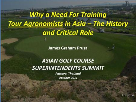 ASIAN GOLF COURSE SUPERINTENDENTS SUMMIT Pattaya, Thailand October 2011 Why a Need For Training Tour Agronomists in Asia – The History and Critical Role.