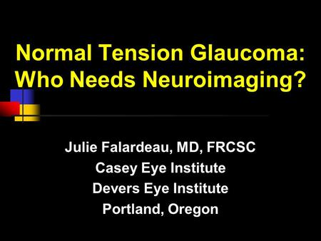 Normal Tension Glaucoma: Who Needs Neuroimaging? Julie Falardeau, MD, FRCSC Casey Eye Institute Devers Eye Institute Portland, Oregon.