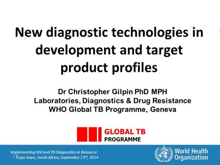 1 |1 | Implementing HIV and TB Diagnostics in Resource Cape Town, South Africa, September 23 rd, 2014 New diagnostic technologies in development and target.