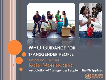 WHO G UIDANCE FOR TRANSGENDER PEOPLE Melbourne, July 2014 Kate Montecarlo A ssociation of Transgender People in the Philippines.