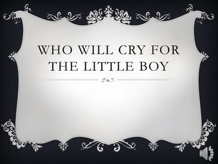 WHO WILL CRY FOR THE LITTLE BOY who will cry for the little boy? Lost and all alone. Who will cry for the little boy? Abandoned without his own?