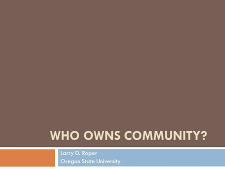 WHO OWNS COMMUNITY? Larry D. Roper Oregon State University.