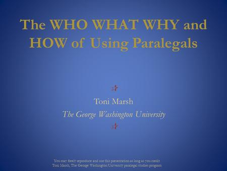 The WHO WHAT WHY and HOW of Using Paralegals  Toni Marsh The George Washington University  You may freely reproduce and use this presentation as long.