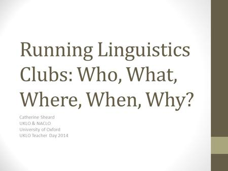 Running Linguistics Clubs: Who, What, Where, When, Why? Catherine Sheard UKLO & NACLO University of Oxford UKLO Teacher Day 2014.