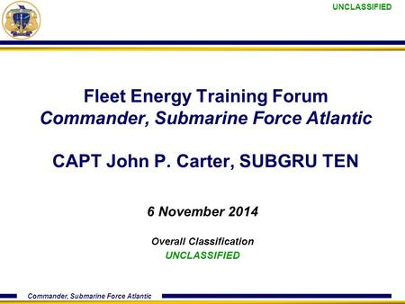 UNCLASSIFIED Commander, Submarine Force Atlantic Fleet Energy Training Forum Commander, Submarine Force Atlantic CAPT John P. Carter, SUBGRU TEN 6 November.