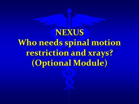 NEXUS Who needs spinal motion restriction and xrays? (Optional Module)