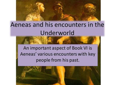 Aeneas and his encounters in the Underworld An important aspect of Book VI is Aeneas' various encounters with key people from his past.
