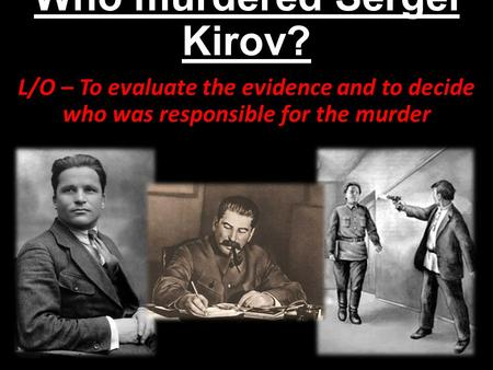 Who murdered Sergei Kirov? L/O – To evaluate the evidence and to decide who was responsible for the murder.