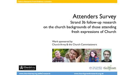 Www.churcharmy.org.uk/fxCresearch www.churchgrowthresearch.org.uk Faith in Research: From Evidence to Action Attenders Survey Strand 3b follow-up research.