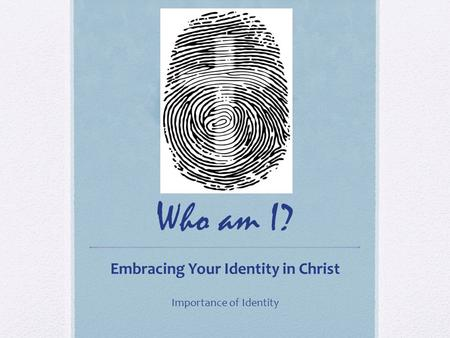 Who am I? Embracing Your Identity in Christ Importance of Identity.
