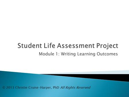 Module 1: Writing Learning Outcomes © 2013 Christie Cruise-Harper, PhD All Rights Reserved.