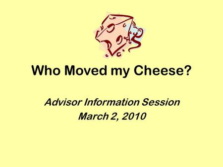 Who Moved my Cheese? Advisor Information Session March 2, 2010.
