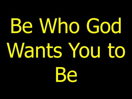 Be Who God Wants You to Be. Introduction Most children have dreams of being great or doing something noble (pro athlete, movie or rock star, doctor, nurse,