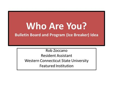 Who Are You? Bulletin Board and Program (Ice Breaker) Idea Rob Zoccano Resident Assistant Western Connecticut State University Featured Institution.