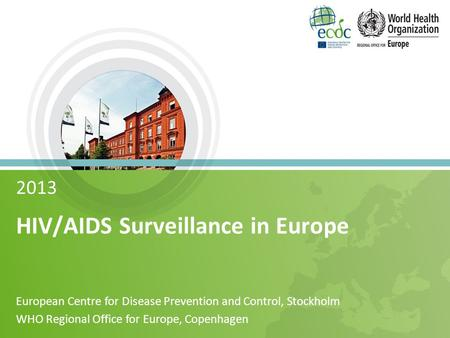 2013 HIV/AIDS Surveillance in Europe European Centre for Disease Prevention and Control, Stockholm WHO Regional Office for Europe, Copenhagen.
