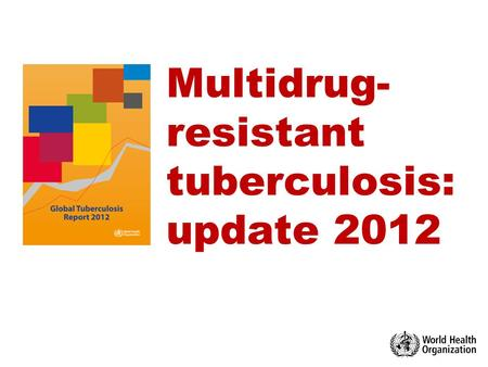 Multidrug- resistant tuberculosis: update 2012. 1 Multidrug-resistant TB in the world update October 2012  WHO 2012 © World Health Organization 2012.