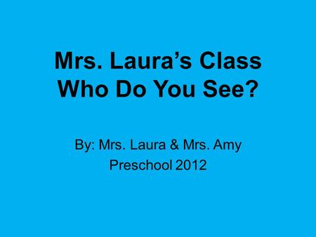 Mrs. Laura's Class Who Do You See? By: Mrs. Laura & Mrs. Amy Preschool 2012.