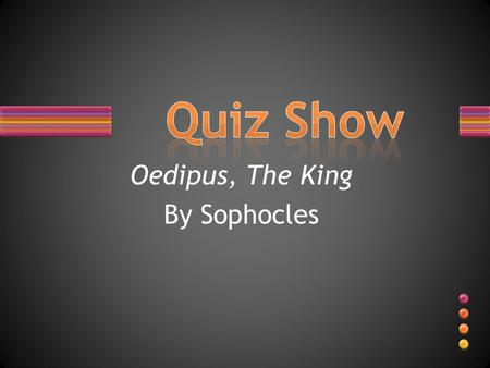 Oedipus, The King By Sophocles. Multiple Choice: I will tell you the choices, you will tell me the letter.
