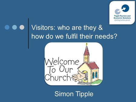 Visitors: who are they & how do we fulfil their needs? Simon Tipple.