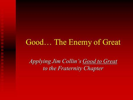 Good… The Enemy of Great Applying Jim Collin's Good to Great to the Fraternity Chapter.