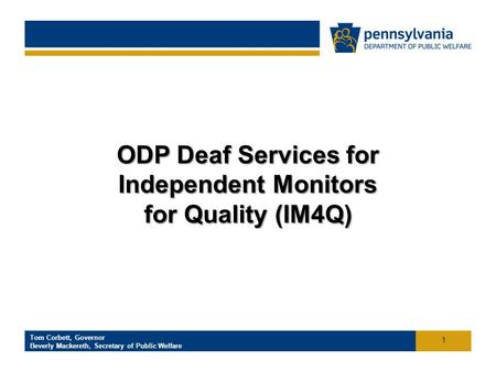 Click to add footer text Tom Corbett, Governor Beverly Mackereth, Secretary of Public Welfare Office of Developmental Programs ODP Deaf Services for Independent.