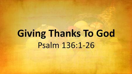 Giving Thanks To God Psalm 136:1-26. Thanksgiving to God for His Enduring Mercy Oh, give thanks to the L ORD, for He is good! For His mercy endures forever.