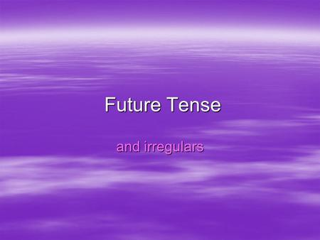 Future Tense and irregulars. What is it?  The future tense is used to express what will happen. –I will travel to Europe –You will become a businessman.