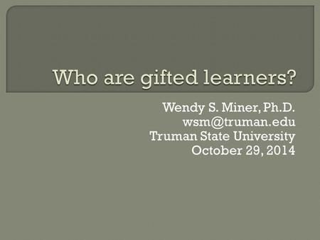 Wendy S. Miner, Ph.D. Truman State University October 29, 2014.