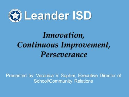 Presented by: Veronica V. Sopher, Executive Director of School/Community Relations Leander ISD Innovation, Continuous Improvement, Perseverance.