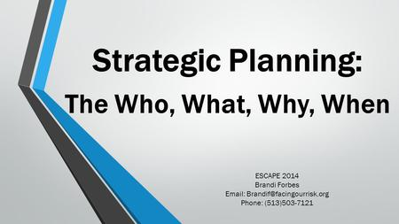 Strategic Planning: The Who, What, Why, When ESCAPE 2014 Brandi Forbes   Phone: (513)503-7121.