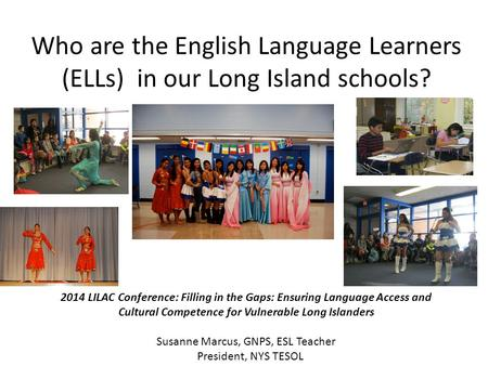 Who are the English Language Learners (ELLs) in our Long Island schools? Add photos! 2014 LILAC Conference: Filling in the Gaps: Ensuring Language Access.